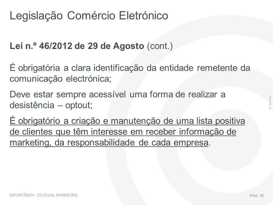 IMPORTÂNCIA DO EMAIL MARKETING PAG. 16 Legislação Comércio Eletrónico PAG. 16 Lei n.º 46/2012 de 29 de Agosto (cont.) É obrigatória a clara identifica