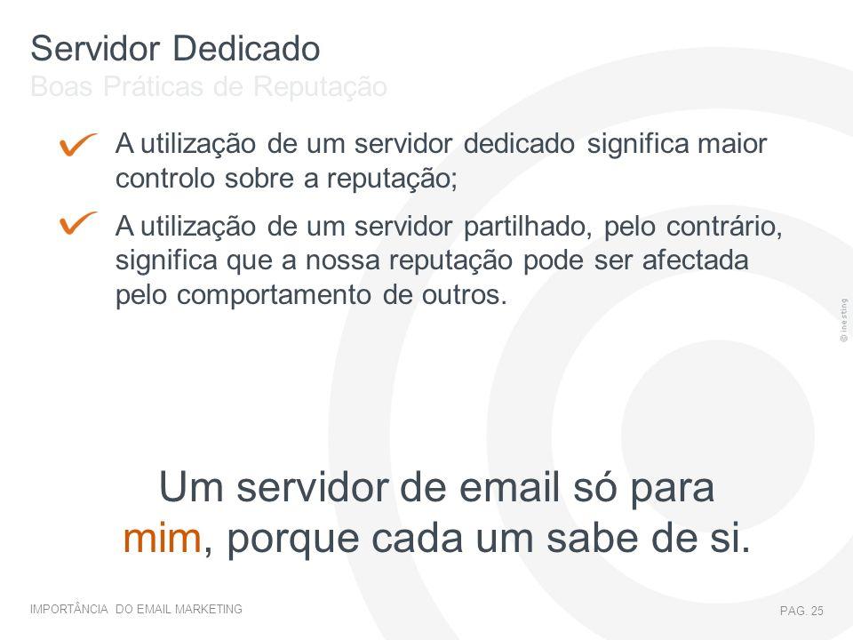 IMPORTÂNCIA DO EMAIL MARKETING PAG. 25 Servidor Dedicado Boas Práticas de Reputação A utilização de um servidor dedicado significa maior controlo sobr