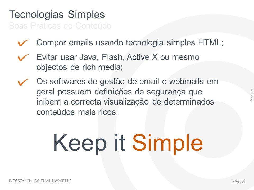 IMPORTÂNCIA DO EMAIL MARKETING PAG. 29 Tecnologias Simples Compor emails usando tecnologia simples HTML; Evitar usar Java, Flash, Active X ou mesmo ob