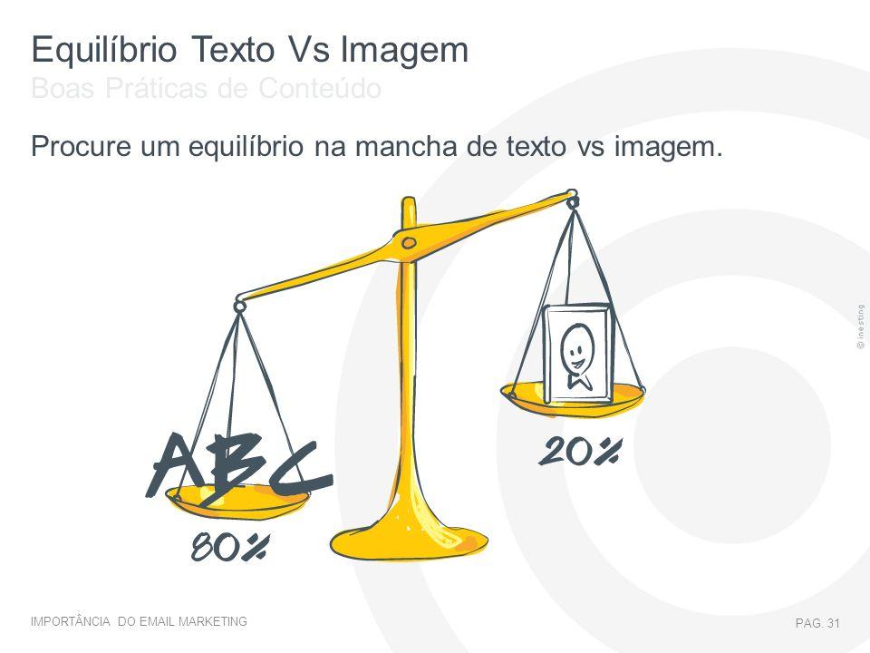 IMPORTÂNCIA DO EMAIL MARKETING PAG. 31 Equilíbrio Texto Vs Imagem Procure um equilíbrio na mancha de texto vs imagem. Boas Práticas de Conteúdo