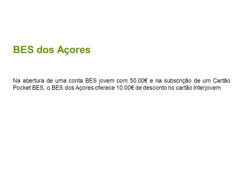 BES dos Açores Na abertura de uma conta BES jovem com 50.00 e na subscrição de um Cartão Pocket BES, o BES dos Açores oferece 10.00 de desconto no car