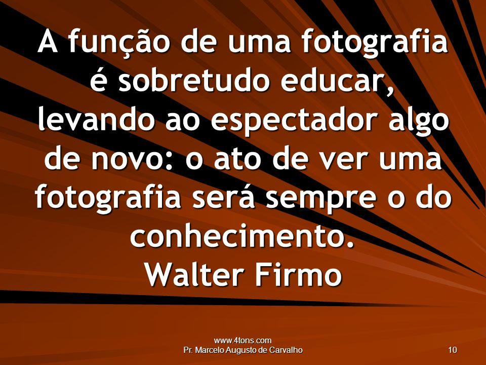 www.4tons.com Pr. Marcelo Augusto de Carvalho 10 A função de uma fotografia é sobretudo educar, levando ao espectador algo de novo: o ato de ver uma f