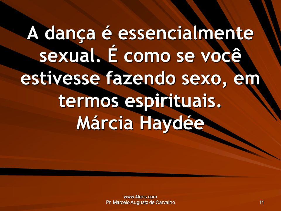 www.4tons.com Pr. Marcelo Augusto de Carvalho 11 A dança é essencialmente sexual. É como se você estivesse fazendo sexo, em termos espirituais. Márcia