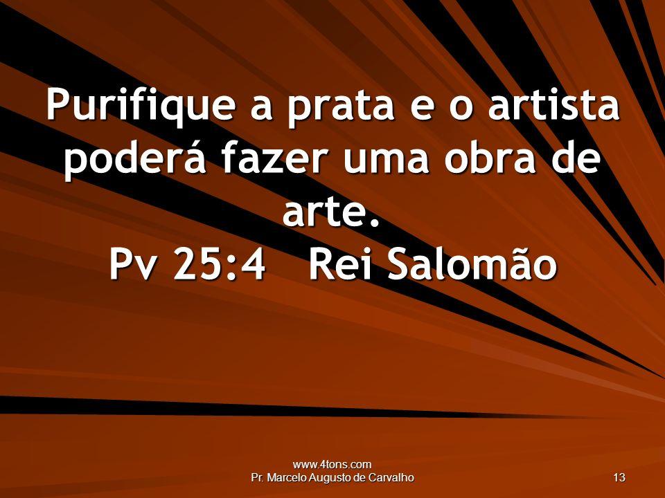www.4tons.com Pr. Marcelo Augusto de Carvalho 13 Purifique a prata e o artista poderá fazer uma obra de arte. Pv 25:4Rei Salomão