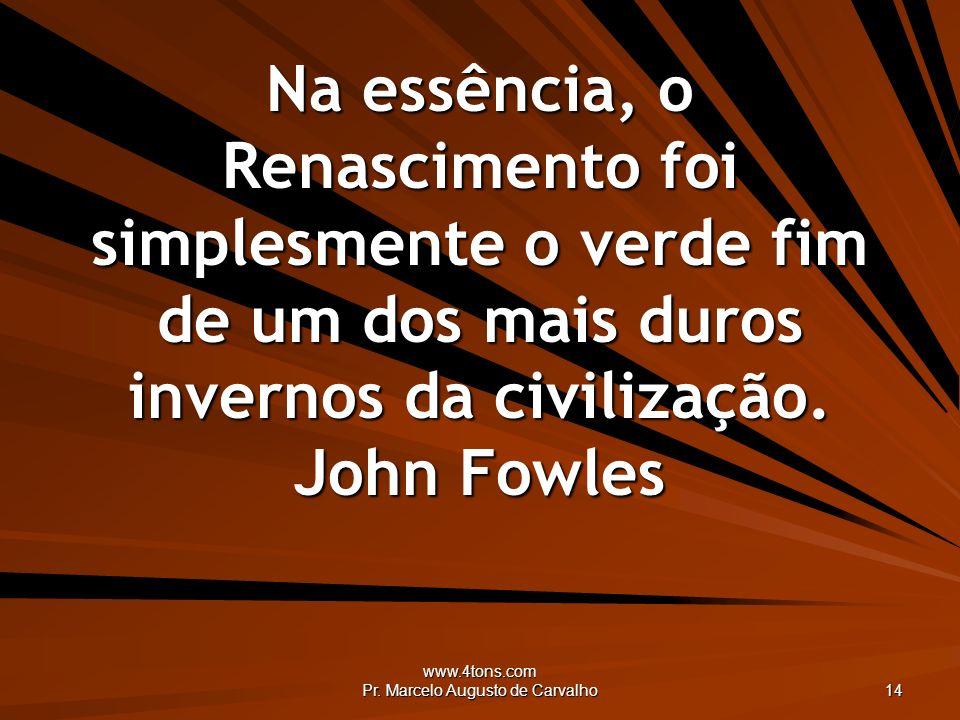 www.4tons.com Pr. Marcelo Augusto de Carvalho 14 Na essência, o Renascimento foi simplesmente o verde fim de um dos mais duros invernos da civilização