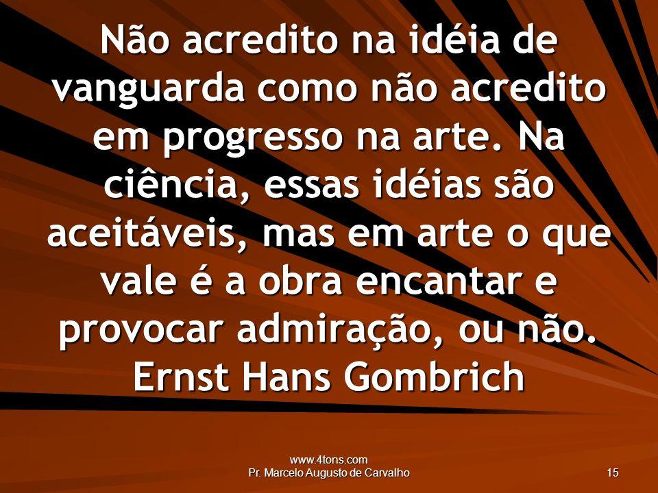 www.4tons.com Pr. Marcelo Augusto de Carvalho 15 Não acredito na idéia de vanguarda como não acredito em progresso na arte. Na ciência, essas idéias s