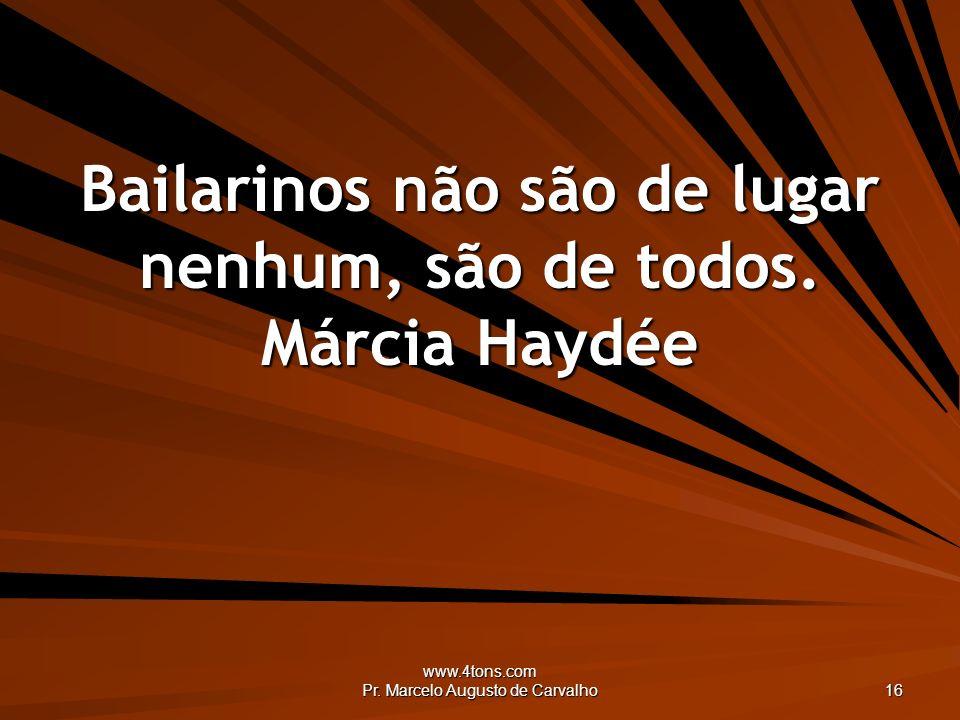 www.4tons.com Pr. Marcelo Augusto de Carvalho 16 Bailarinos não são de lugar nenhum, são de todos. Márcia Haydée