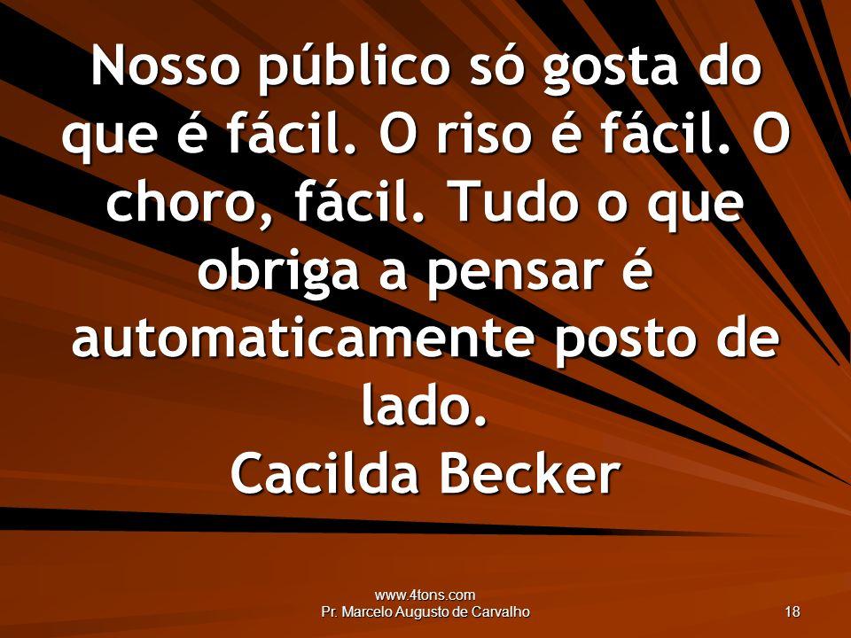 www.4tons.com Pr. Marcelo Augusto de Carvalho 18 Nosso público só gosta do que é fácil. O riso é fácil. O choro, fácil. Tudo o que obriga a pensar é a