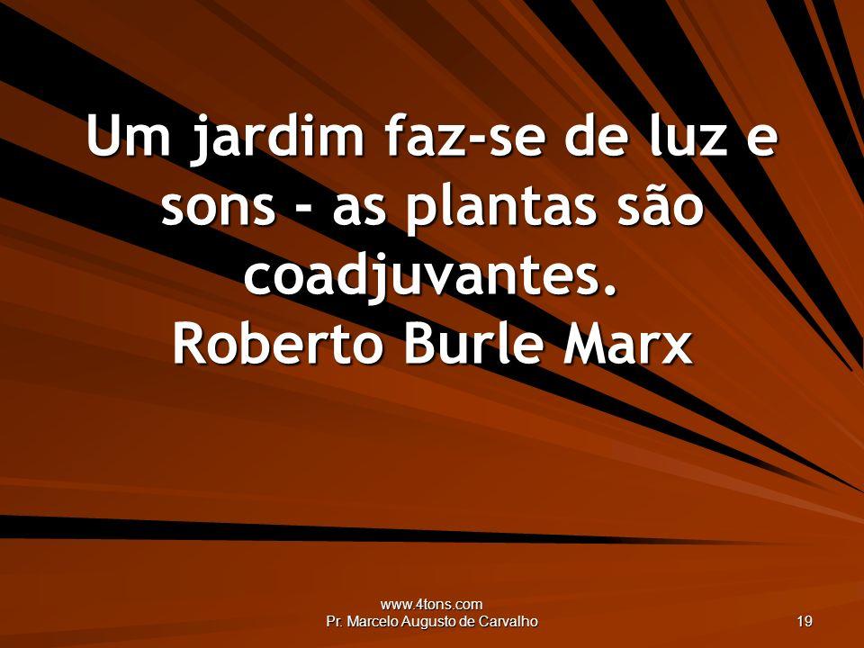 www.4tons.com Pr. Marcelo Augusto de Carvalho 19 Um jardim faz-se de luz e sons - as plantas são coadjuvantes. Roberto Burle Marx