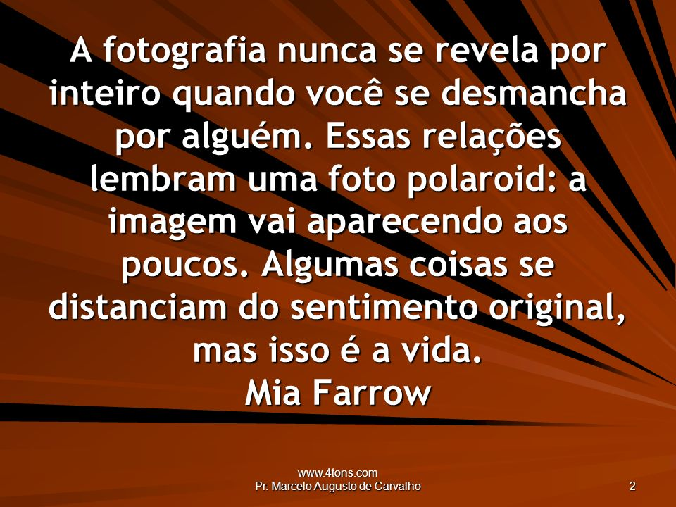 www.4tons.com Pr. Marcelo Augusto de Carvalho 2 A fotografia nunca se revela por inteiro quando você se desmancha por alguém. Essas relações lembram u