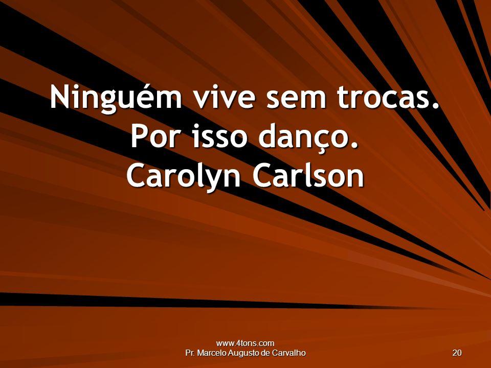 www.4tons.com Pr. Marcelo Augusto de Carvalho 20 Ninguém vive sem trocas. Por isso danço. Carolyn Carlson