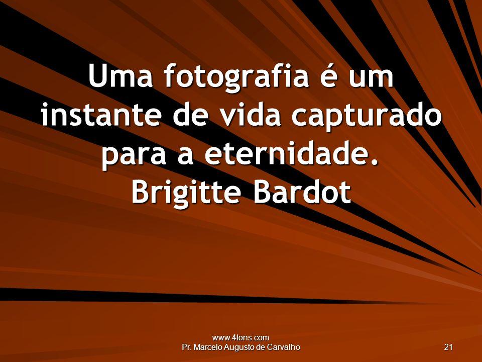 www.4tons.com Pr. Marcelo Augusto de Carvalho 21 Uma fotografia é um instante de vida capturado para a eternidade. Brigitte Bardot