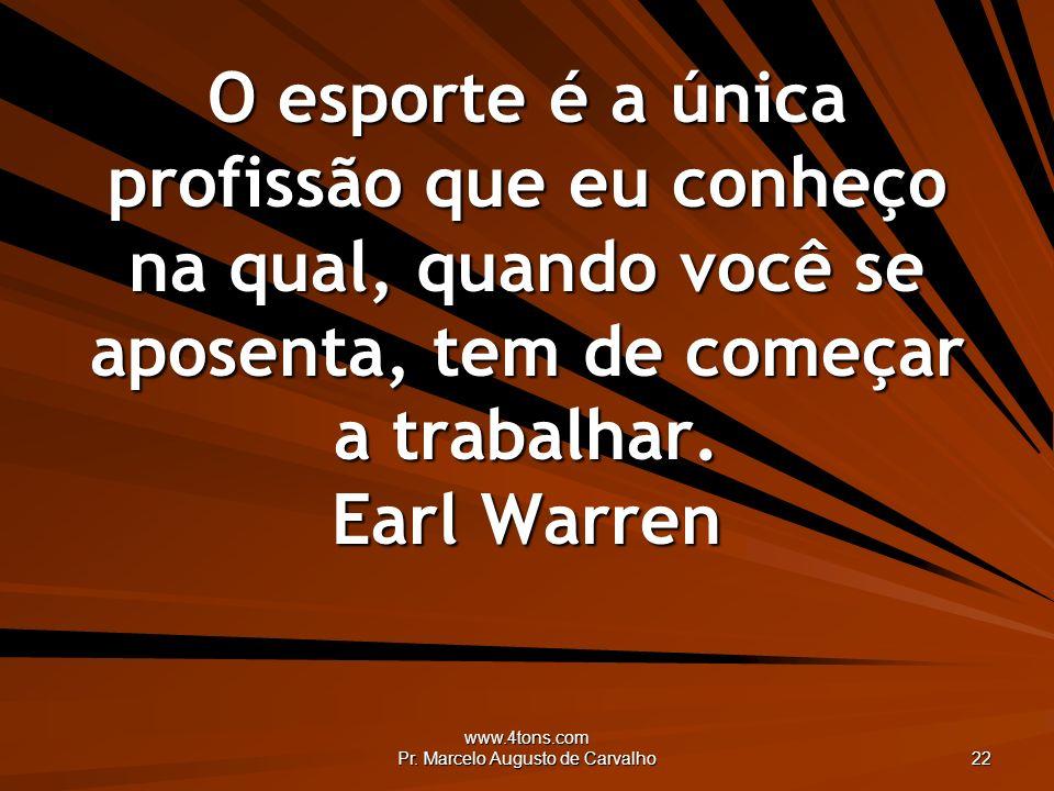 www.4tons.com Pr. Marcelo Augusto de Carvalho 22 O esporte é a única profissão que eu conheço na qual, quando você se aposenta, tem de começar a traba
