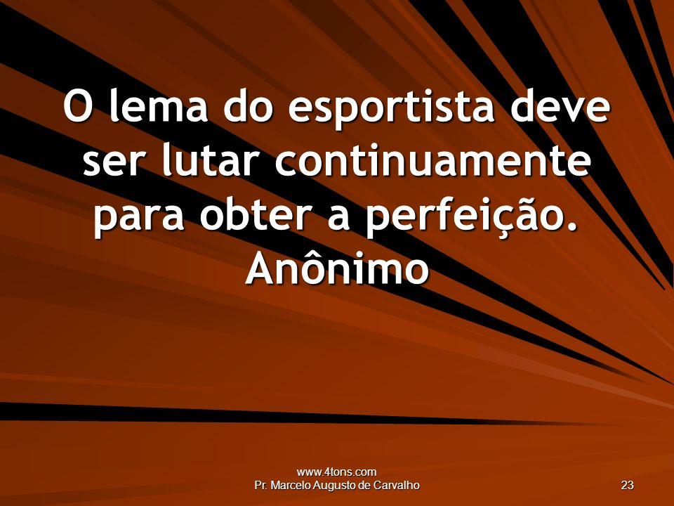 www.4tons.com Pr. Marcelo Augusto de Carvalho 23 O lema do esportista deve ser lutar continuamente para obter a perfeição. Anônimo