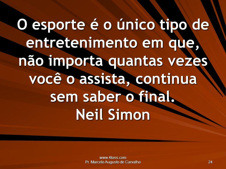 www.4tons.com Pr. Marcelo Augusto de Carvalho 24 O esporte é o único tipo de entretenimento em que, não importa quantas vezes você o assista, continua