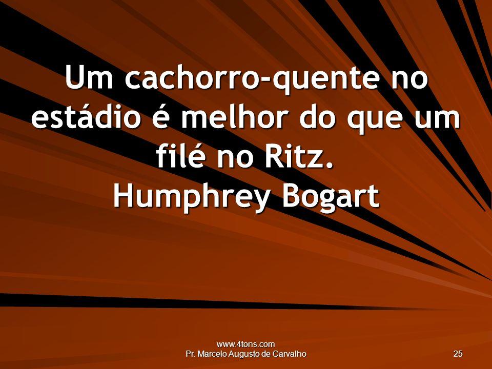 www.4tons.com Pr. Marcelo Augusto de Carvalho 25 Um cachorro-quente no estádio é melhor do que um filé no Ritz. Humphrey Bogart