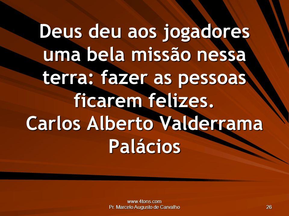 www.4tons.com Pr. Marcelo Augusto de Carvalho 26 Deus deu aos jogadores uma bela missão nessa terra: fazer as pessoas ficarem felizes. Carlos Alberto