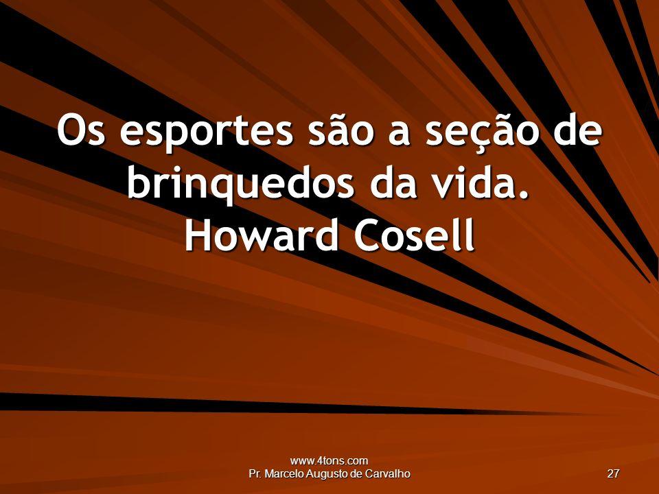 www.4tons.com Pr. Marcelo Augusto de Carvalho 27 Os esportes são a seção de brinquedos da vida. Howard Cosell