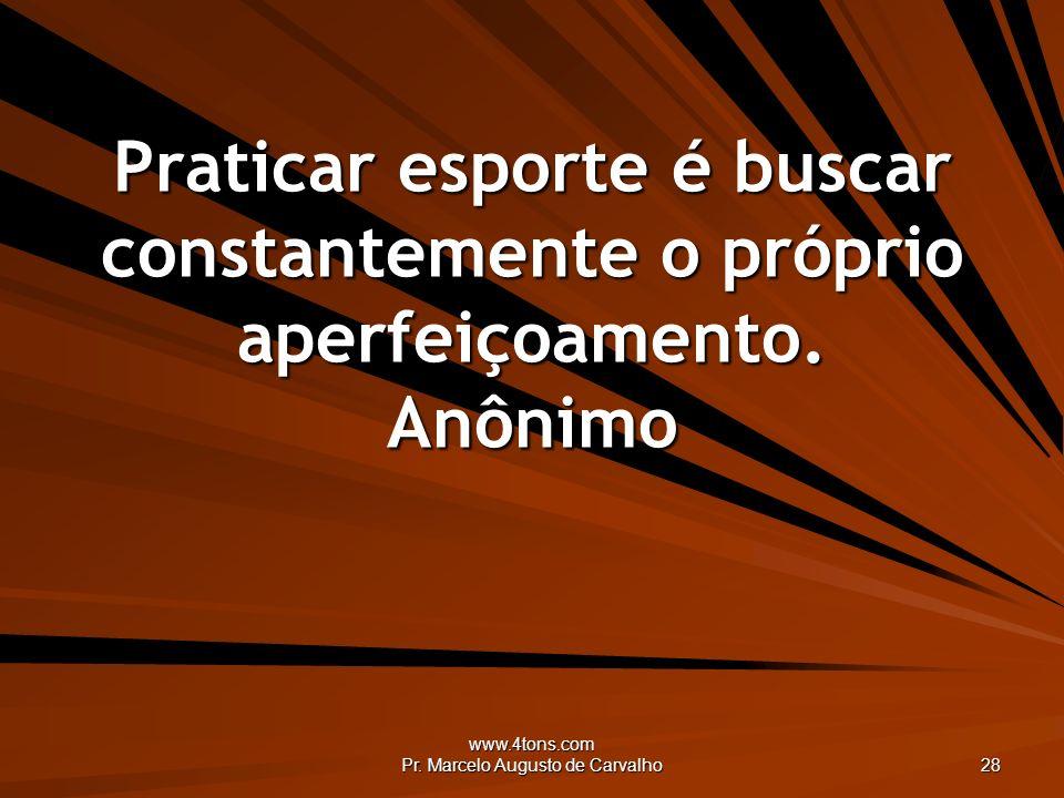 www.4tons.com Pr. Marcelo Augusto de Carvalho 28 Praticar esporte é buscar constantemente o próprio aperfeiçoamento. Anônimo