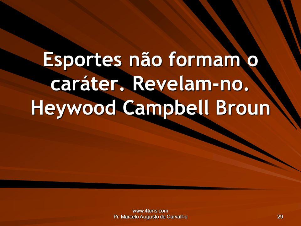 www.4tons.com Pr. Marcelo Augusto de Carvalho 29 Esportes não formam o caráter. Revelam-no. Heywood Campbell Broun