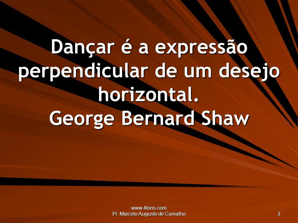 www.4tons.com Pr. Marcelo Augusto de Carvalho 3 Dançar é a expressão perpendicular de um desejo horizontal. George Bernard Shaw