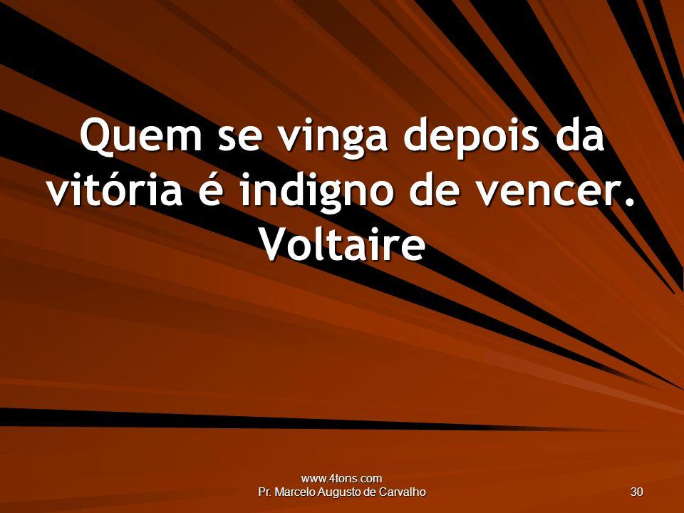 www.4tons.com Pr. Marcelo Augusto de Carvalho 30 Quem se vinga depois da vitória é indigno de vencer. Voltaire