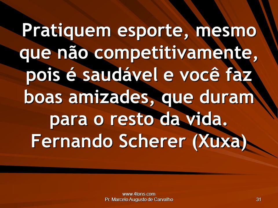 www.4tons.com Pr. Marcelo Augusto de Carvalho 31 Pratiquem esporte, mesmo que não competitivamente, pois é saudável e você faz boas amizades, que dura