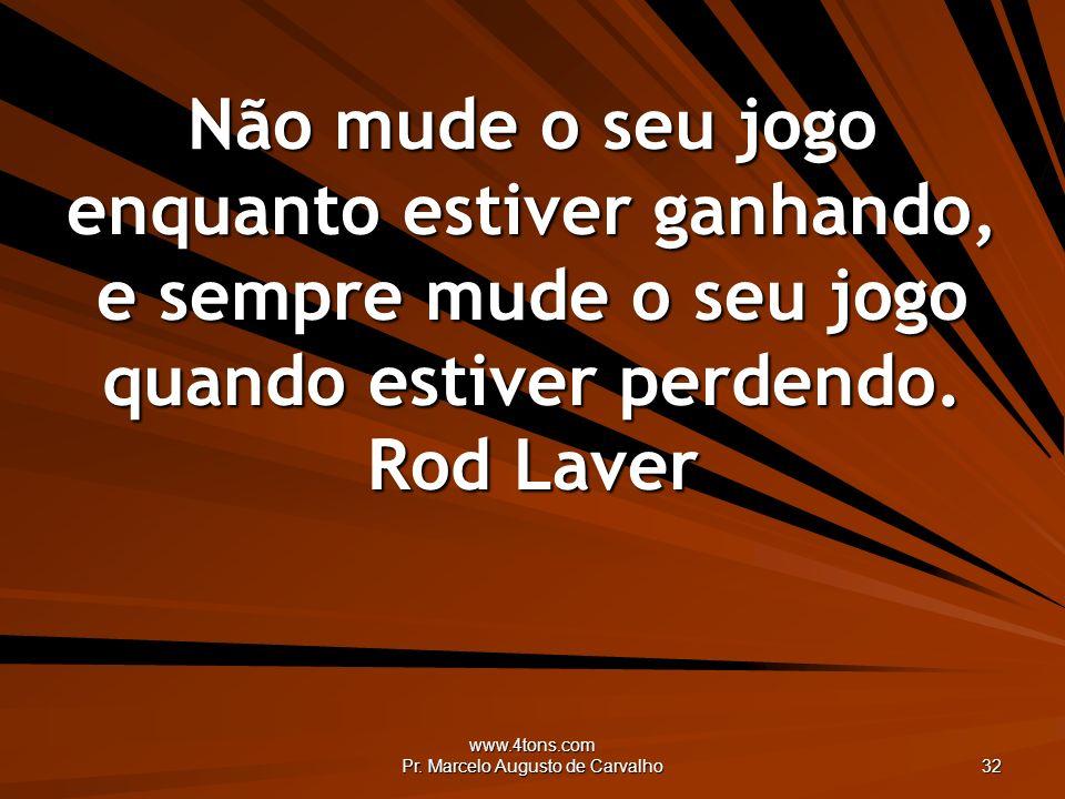 www.4tons.com Pr. Marcelo Augusto de Carvalho 32 Não mude o seu jogo enquanto estiver ganhando, e sempre mude o seu jogo quando estiver perdendo. Rod