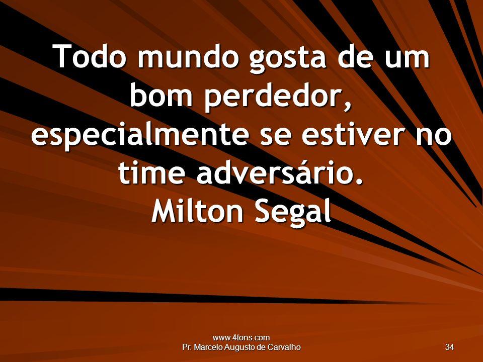 www.4tons.com Pr. Marcelo Augusto de Carvalho 34 Todo mundo gosta de um bom perdedor, especialmente se estiver no time adversário. Milton Segal