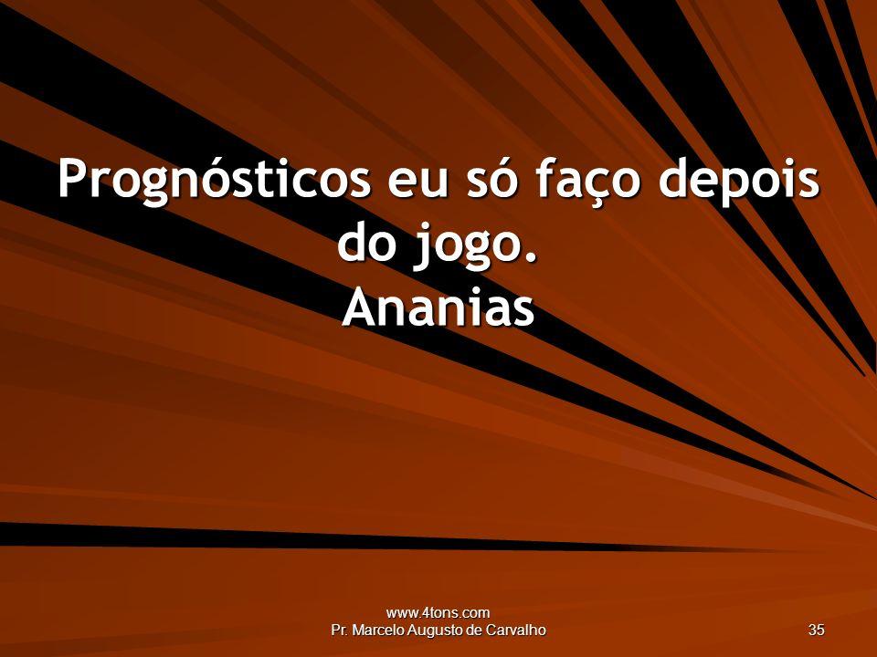 www.4tons.com Pr. Marcelo Augusto de Carvalho 35 Prognósticos eu só faço depois do jogo. Ananias