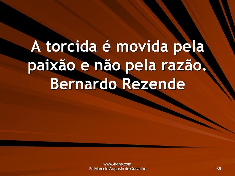 www.4tons.com Pr. Marcelo Augusto de Carvalho 36 A torcida é movida pela paixão e não pela razão. Bernardo Rezende