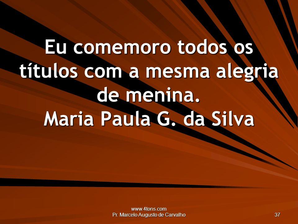 www.4tons.com Pr. Marcelo Augusto de Carvalho 37 Eu comemoro todos os títulos com a mesma alegria de menina. Maria Paula G. da Silva