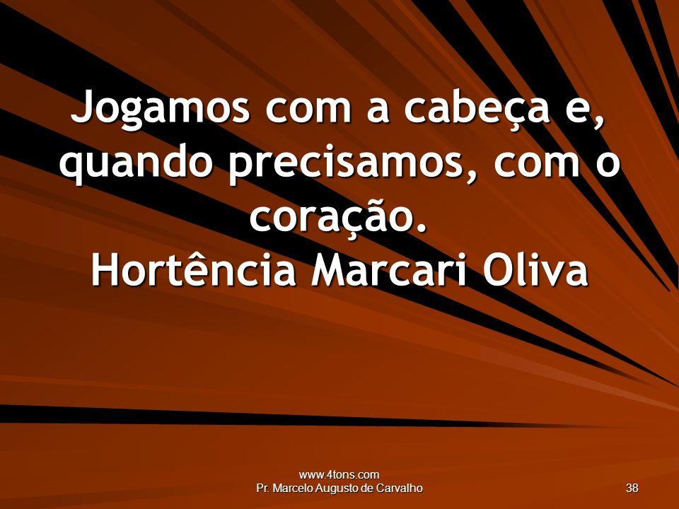 www.4tons.com Pr. Marcelo Augusto de Carvalho 38 Jogamos com a cabeça e, quando precisamos, com o coração. Hortência Marcari Oliva