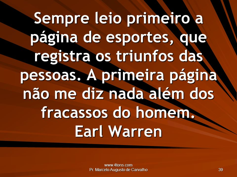 www.4tons.com Pr. Marcelo Augusto de Carvalho 39 Sempre leio primeiro a página de esportes, que registra os triunfos das pessoas. A primeira página nã
