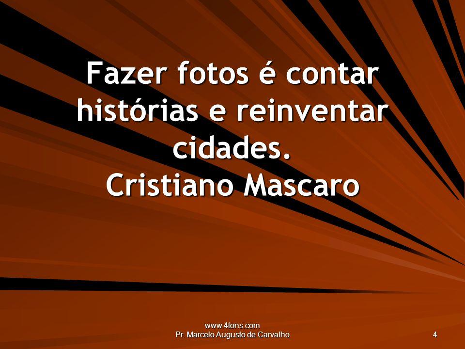 www.4tons.com Pr. Marcelo Augusto de Carvalho 4 Fazer fotos é contar histórias e reinventar cidades. Cristiano Mascaro