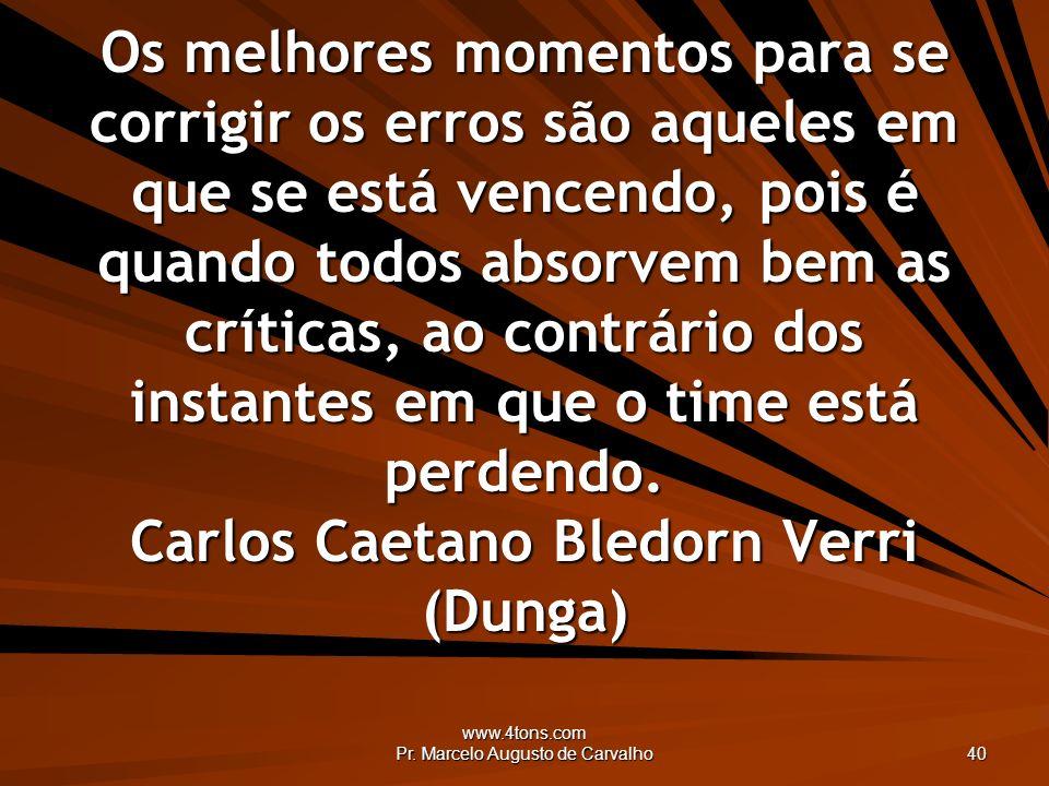 www.4tons.com Pr. Marcelo Augusto de Carvalho 40 Os melhores momentos para se corrigir os erros são aqueles em que se está vencendo, pois é quando tod