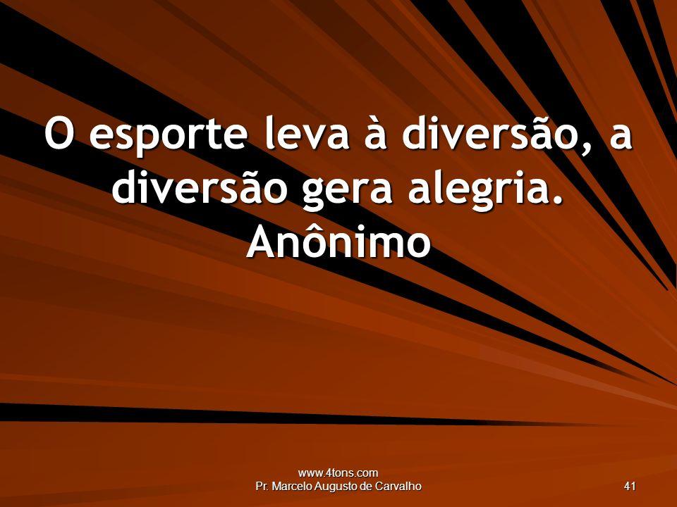 www.4tons.com Pr. Marcelo Augusto de Carvalho 41 O esporte leva à diversão, a diversão gera alegria. Anônimo