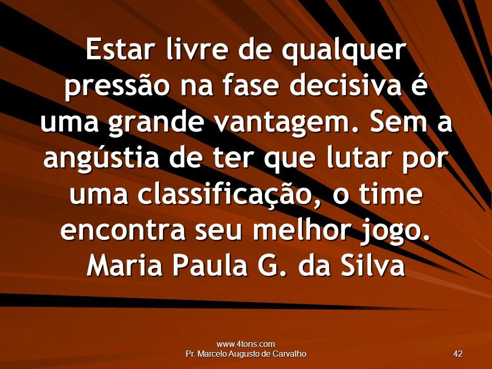 www.4tons.com Pr. Marcelo Augusto de Carvalho 42 Estar livre de qualquer pressão na fase decisiva é uma grande vantagem. Sem a angústia de ter que lut