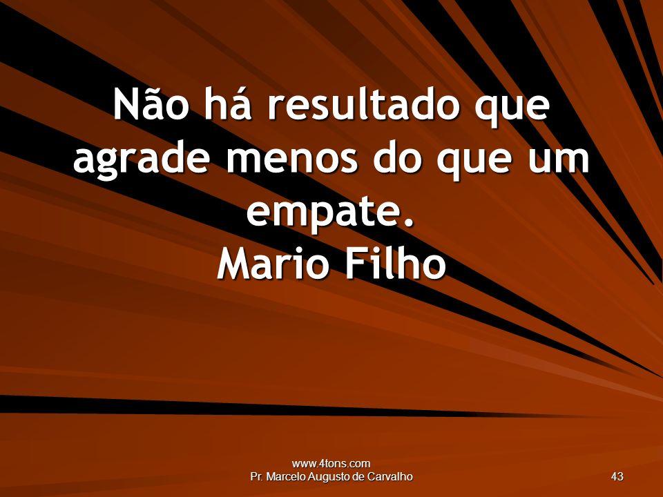 www.4tons.com Pr. Marcelo Augusto de Carvalho 43 Não há resultado que agrade menos do que um empate. Mario Filho