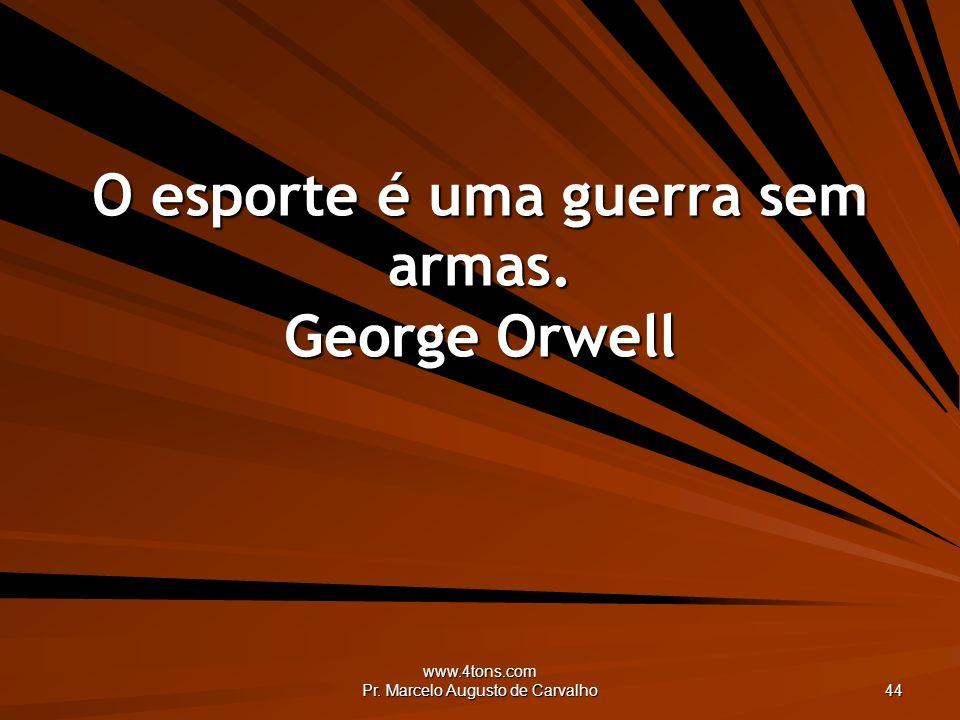 www.4tons.com Pr. Marcelo Augusto de Carvalho 44 O esporte é uma guerra sem armas. George Orwell