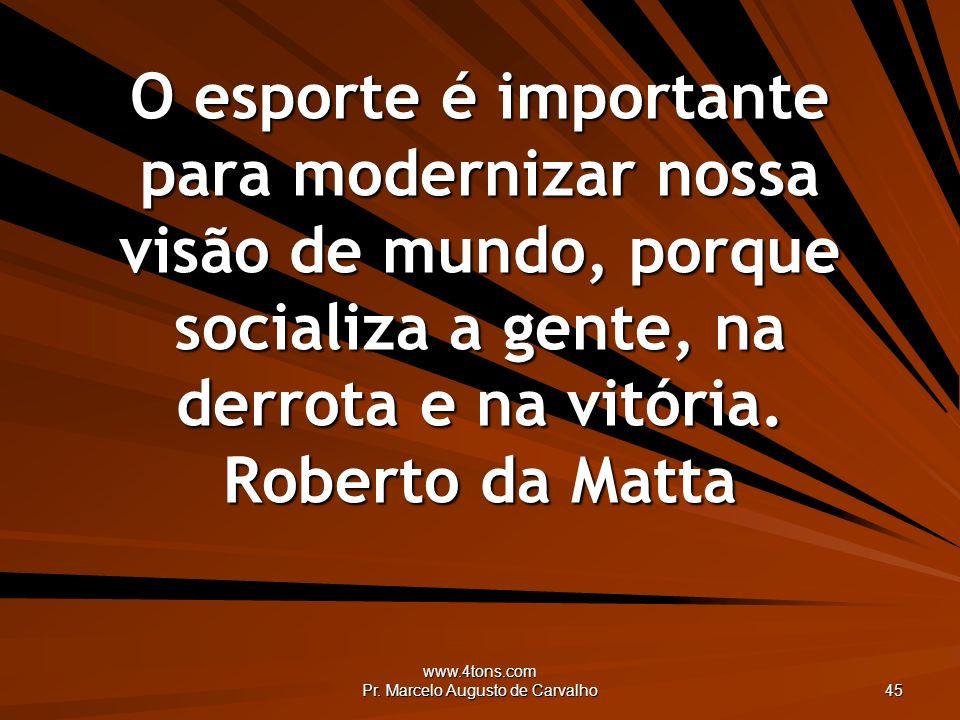 www.4tons.com Pr. Marcelo Augusto de Carvalho 45 O esporte é importante para modernizar nossa visão de mundo, porque socializa a gente, na derrota e n