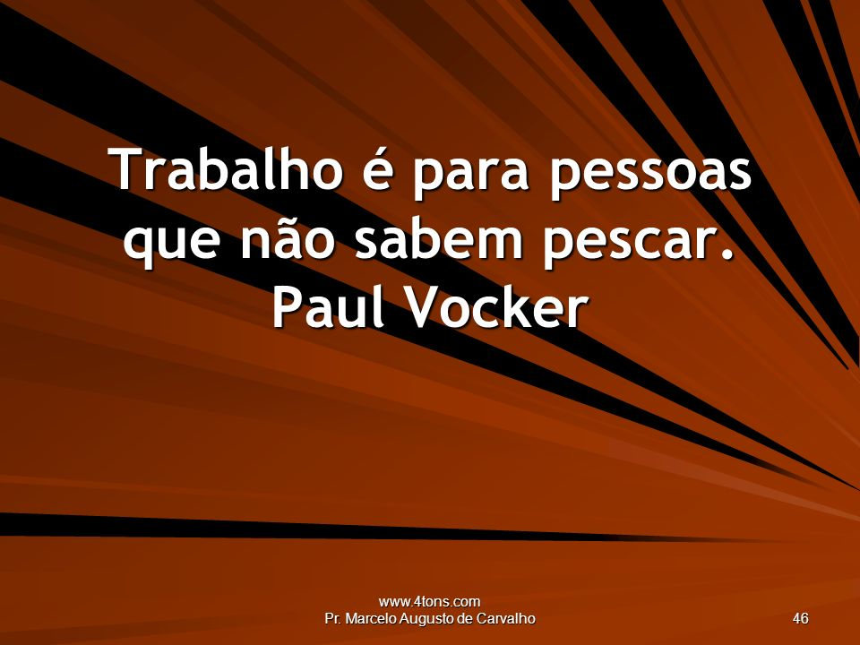 www.4tons.com Pr. Marcelo Augusto de Carvalho 46 Trabalho é para pessoas que não sabem pescar. Paul Vocker