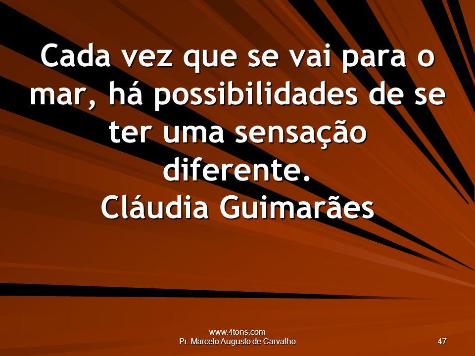 www.4tons.com Pr. Marcelo Augusto de Carvalho 47 Cada vez que se vai para o mar, há possibilidades de se ter uma sensação diferente. Cláudia Guimarães
