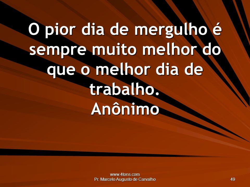 www.4tons.com Pr. Marcelo Augusto de Carvalho 49 O pior dia de mergulho é sempre muito melhor do que o melhor dia de trabalho. Anônimo