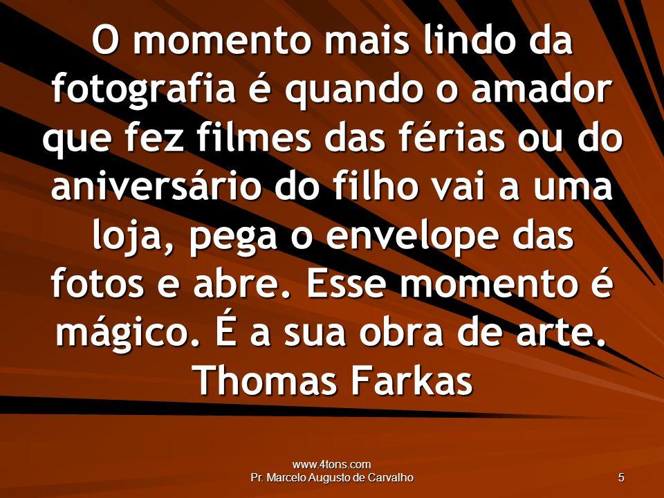 www.4tons.com Pr. Marcelo Augusto de Carvalho 5 O momento mais lindo da fotografia é quando o amador que fez filmes das férias ou do aniversário do fi