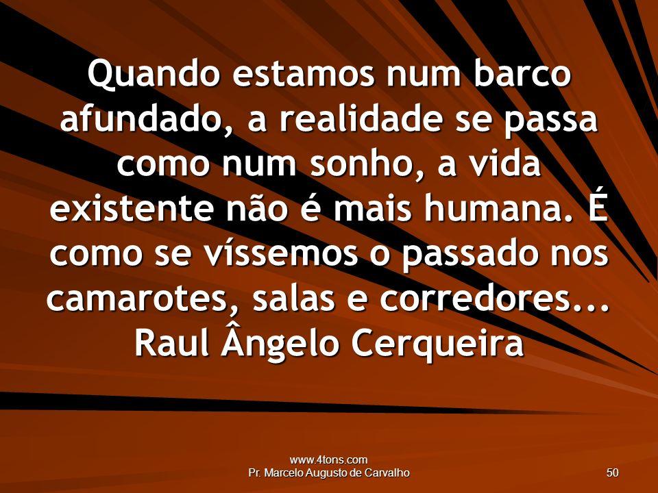 www.4tons.com Pr. Marcelo Augusto de Carvalho 50 Quando estamos num barco afundado, a realidade se passa como num sonho, a vida existente não é mais h