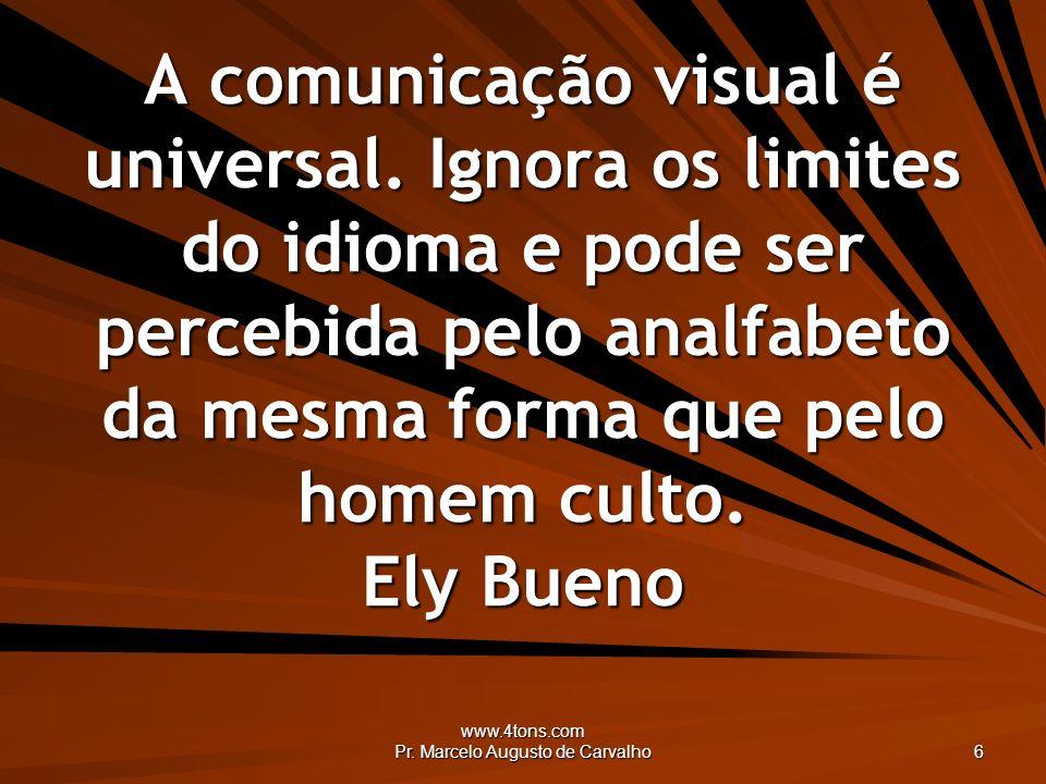 www.4tons.com Pr. Marcelo Augusto de Carvalho 6 A comunicação visual é universal. Ignora os limites do idioma e pode ser percebida pelo analfabeto da