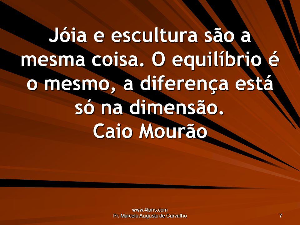 www.4tons.com Pr. Marcelo Augusto de Carvalho 7 Jóia e escultura são a mesma coisa. O equilíbrio é o mesmo, a diferença está só na dimensão. Caio Mour