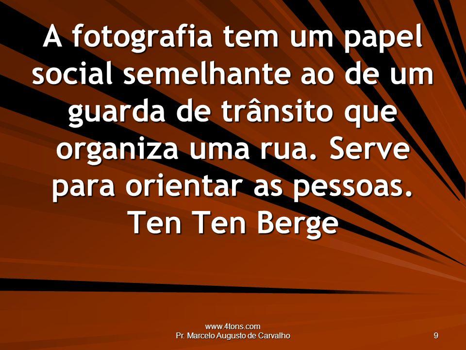 www.4tons.com Pr. Marcelo Augusto de Carvalho 9 A fotografia tem um papel social semelhante ao de um guarda de trânsito que organiza uma rua. Serve pa