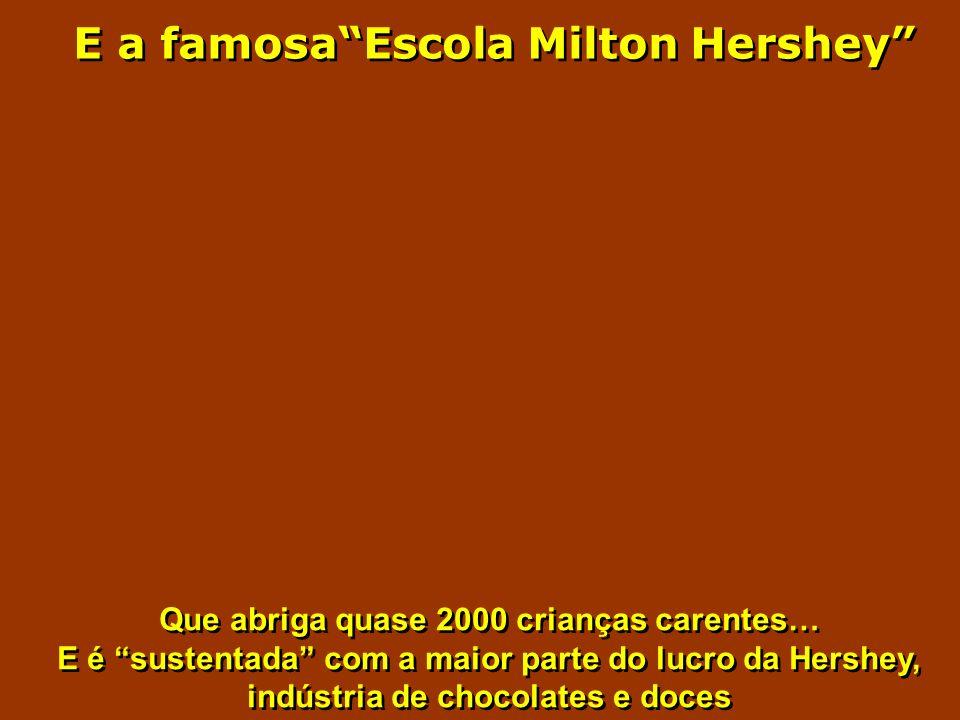 E a famosaEscola Milton Hershey Que abriga quase 2000 crianças carentes… E é sustentada com a maior parte do lucro da Hershey, indústria de chocolates e doces Que abriga quase 2000 crianças carentes… E é sustentada com a maior parte do lucro da Hershey, indústria de chocolates e doces